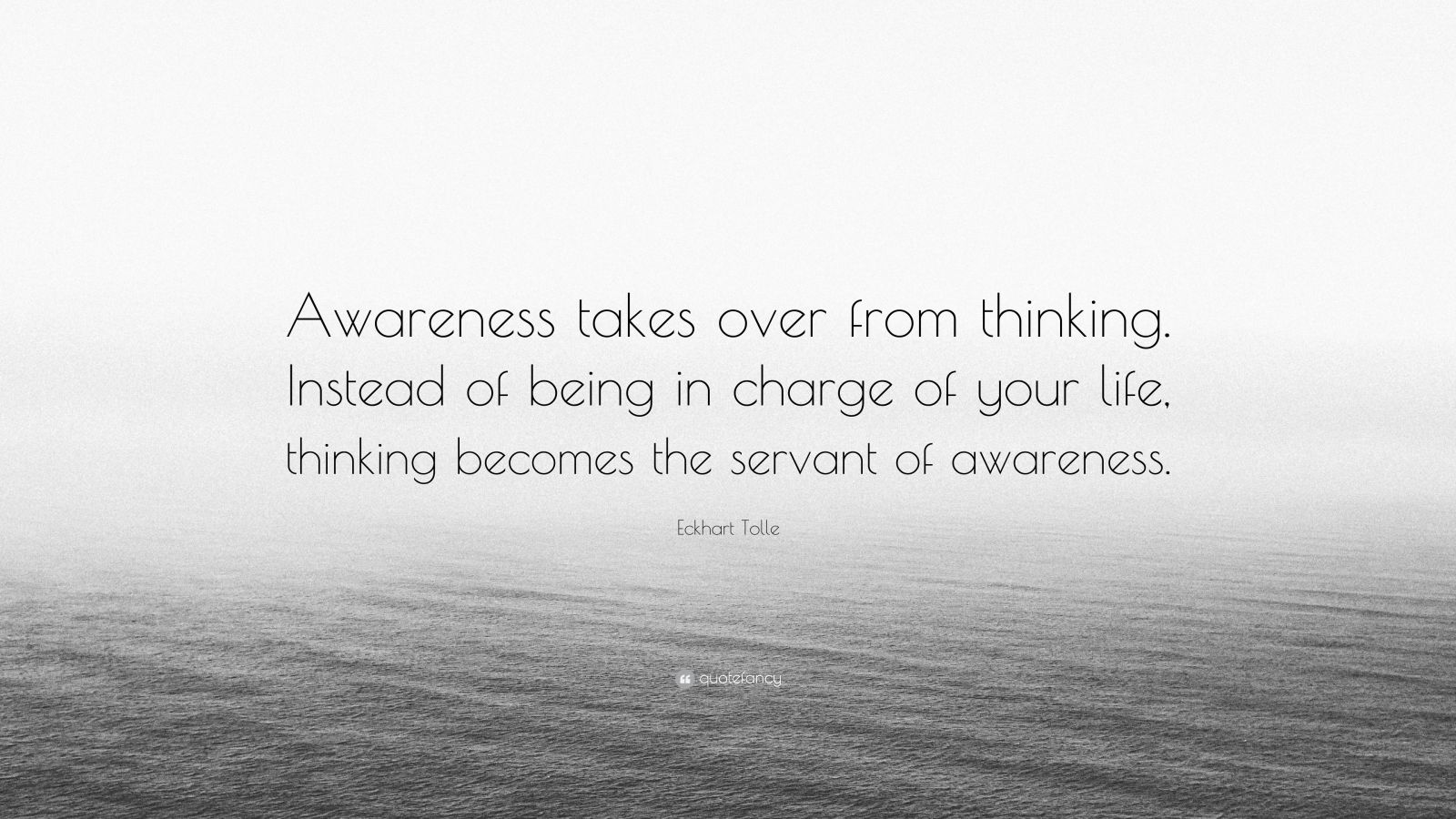 "Eckhart Tolle Quote: ""Awareness takes over from thinking. Instead of being in charge of your life, thinking becomes the servant of awareness."""