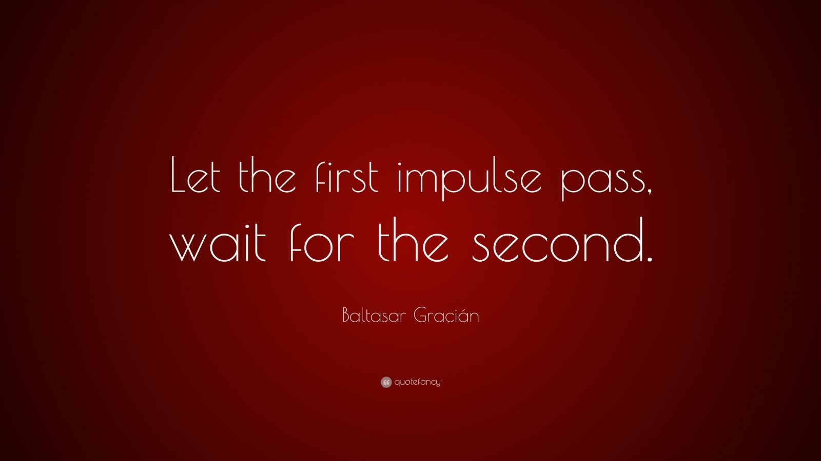 "Baltasar Gracián Quote: ""Let the first impulse pass, wait for the second."""