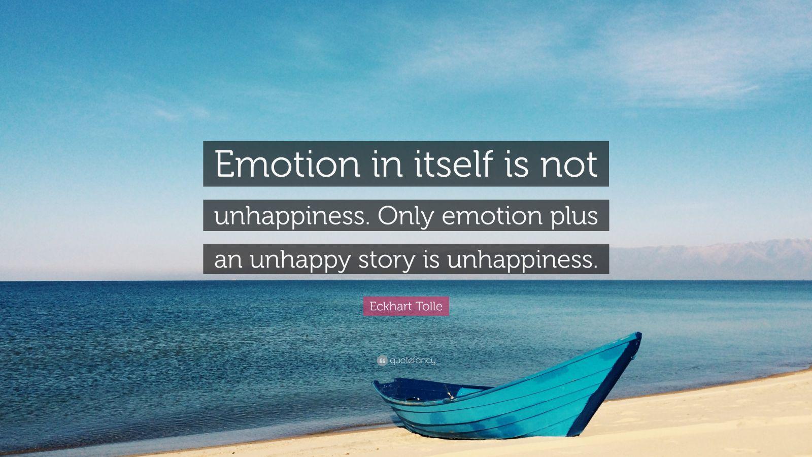"Eckhart Tolle Quote: ""Emotion in itself is not unhappiness. Only emotion plus an unhappy story is unhappiness."""