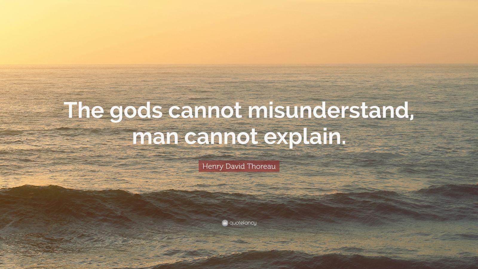 """Henry David Thoreau Quote: """"The gods cannot misunderstand, man cannot explain."""""""