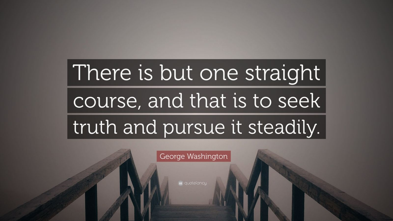 """George Washington Quote: """"There is but one straight course, and that is to seek truth and pursue it steadily."""""""
