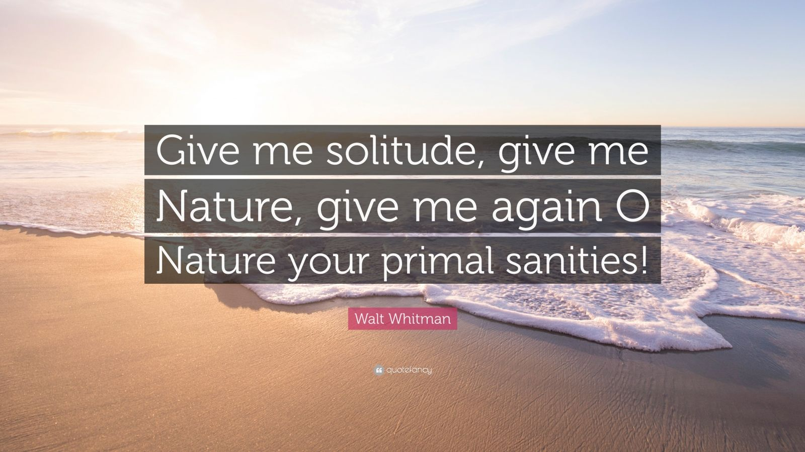 "Walt Whitman Quote: ""Give me solitude, give me Nature, give me again O Nature your primal sanities!"""