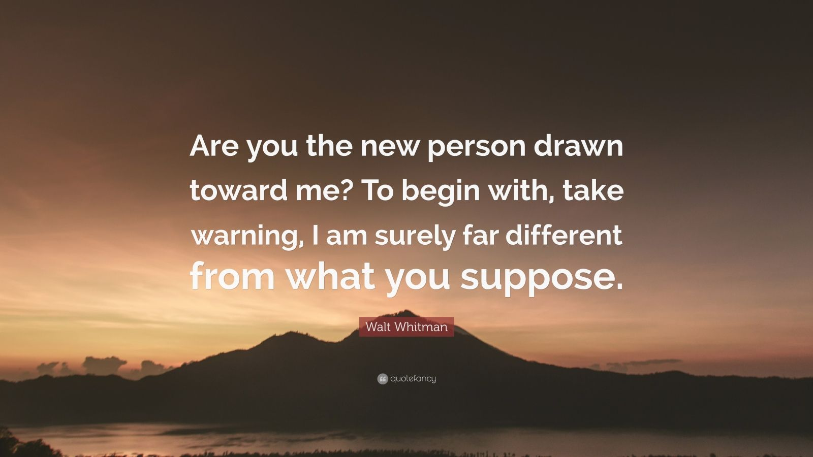 """Walt Whitman Quote: """"Are you the new person drawn toward me? To begin with, take warning, I am surely far different from what you suppose."""""""