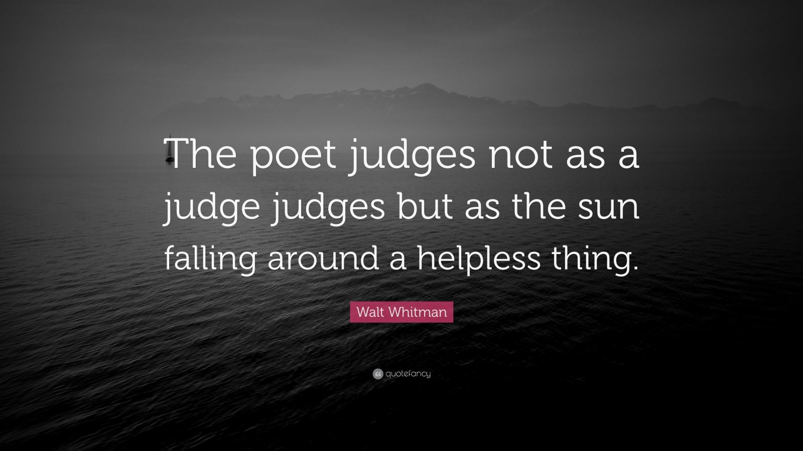 """Walt Whitman Quote: """"The poet judges not as a judge judges but as the sun falling around a helpless thing."""""""