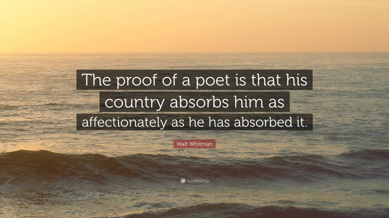 "Walt Whitman Quote: ""The proof of a poet is that his country absorbs him as affectionately as he has absorbed it."""