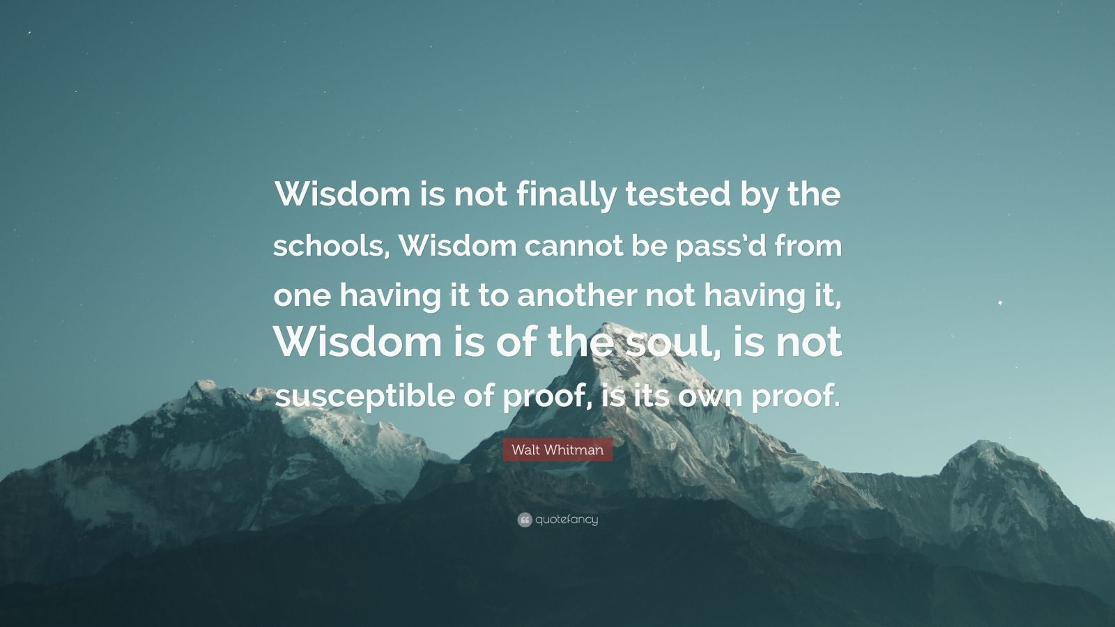"""Walt Whitman Quote: """"Wisdom is not finally tested by the schools, Wisdom cannot be pass'd from one having it to another not having it, Wisdom is of the soul, is not susceptible of proof, is its own proof."""""""
