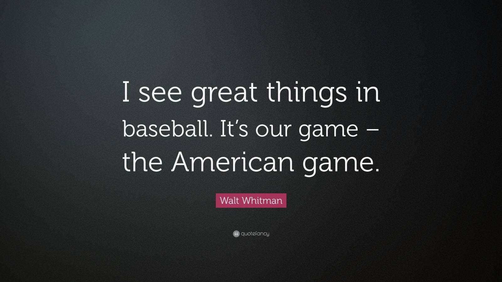"""Walt Whitman Quote: """"I see great things in baseball. It's our game – the American game."""""""
