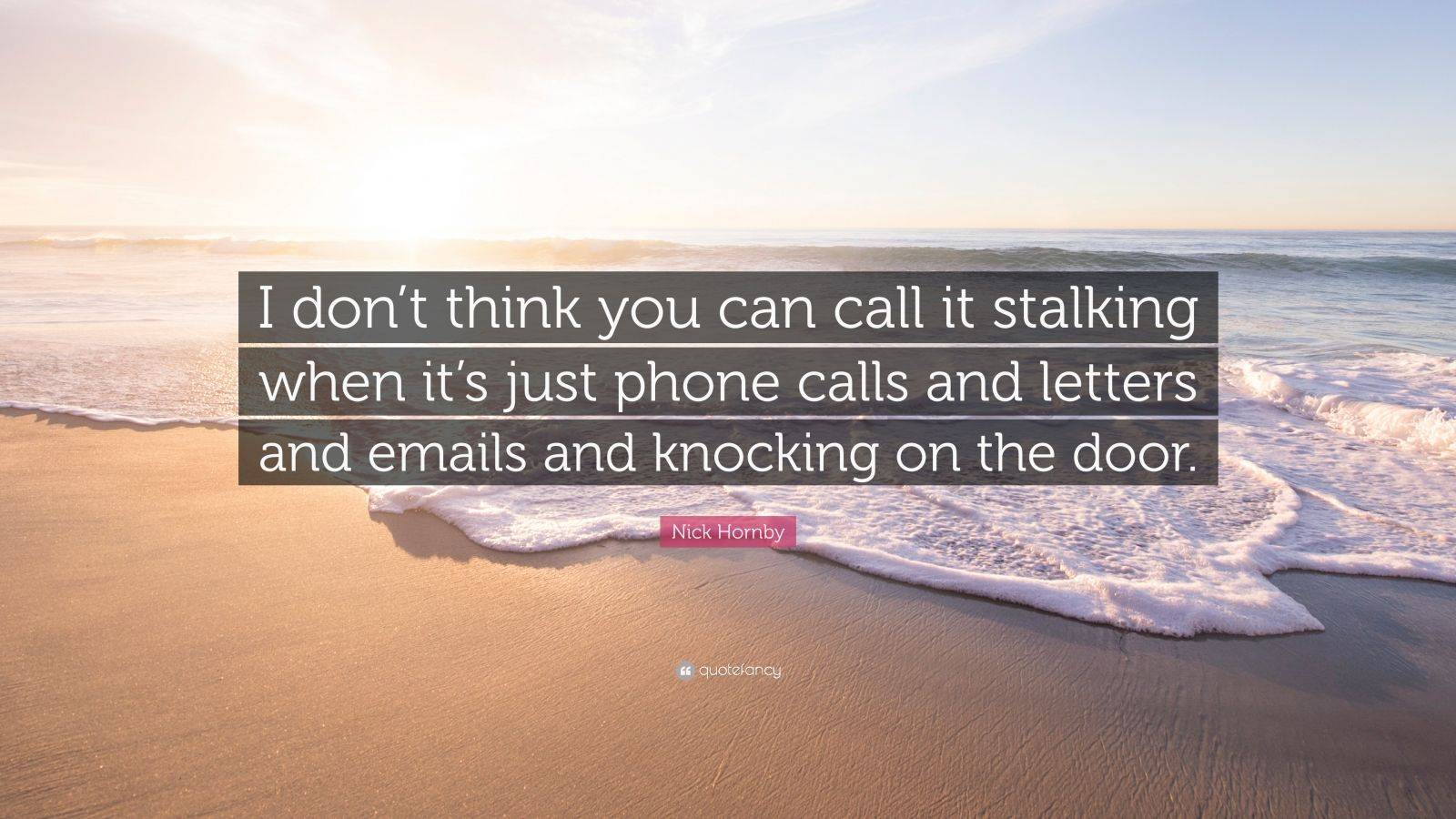 """Nick Hornby Quote: """"I don't think you can call it stalking when it's just phone calls and letters and emails and knocking on the door."""""""