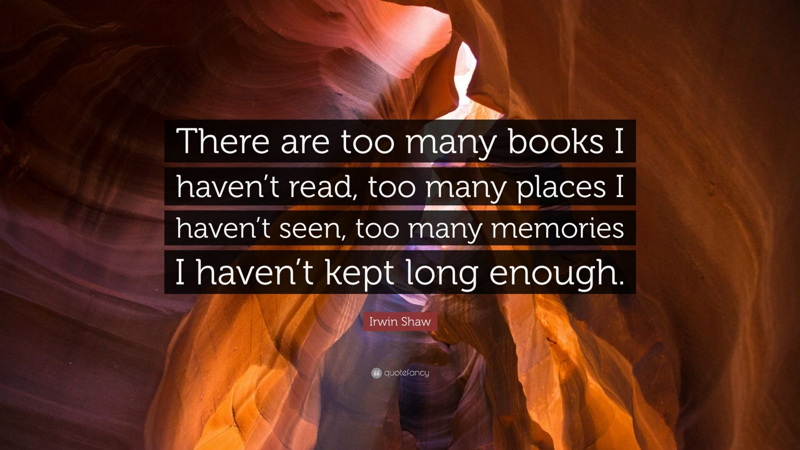 """Irwin Shaw Quote: """"There are too many books I haven't read, too many places I..."""