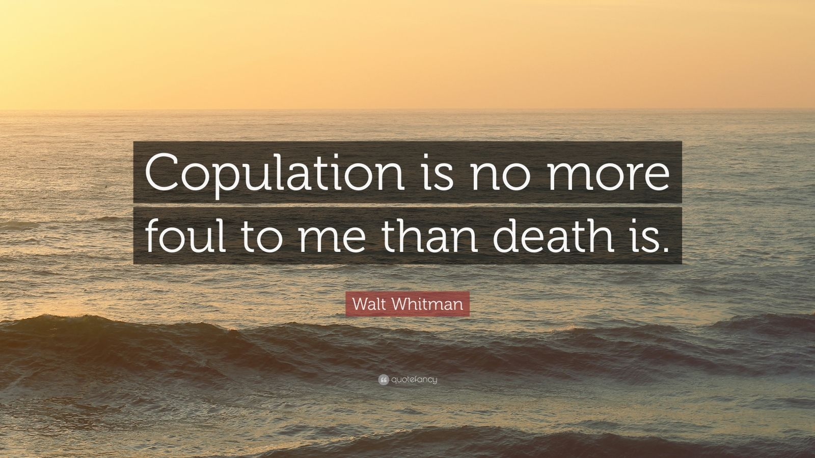 """Walt Whitman Quote: """"Copulation is no more foul to me than death is."""""""