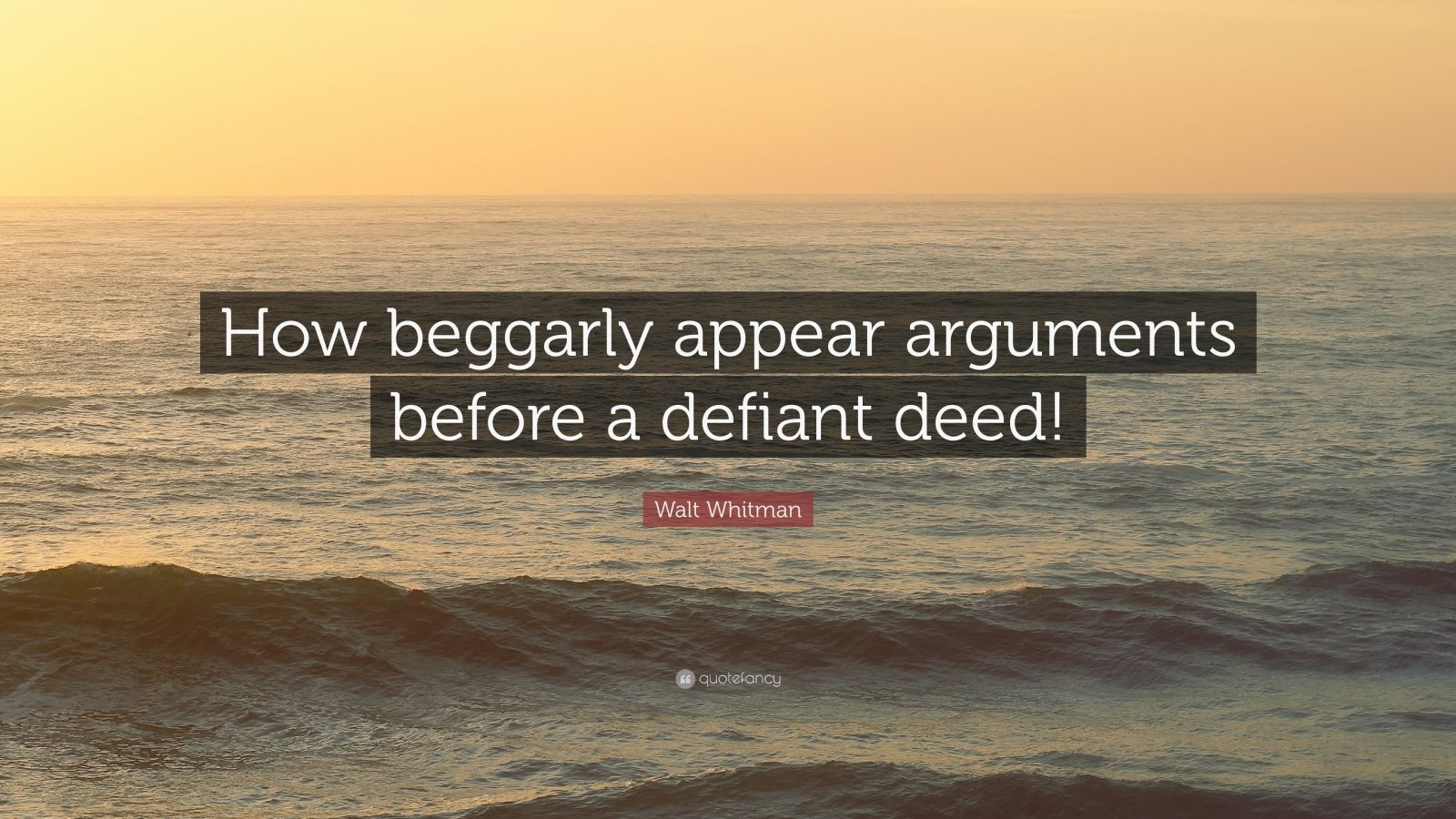 """Walt Whitman Quote: """"How beggarly appear arguments before a defiant deed!"""""""