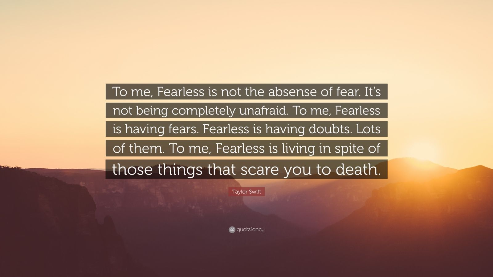 "Taylor Swift Quote: ""To me, Fearless is not the absense of fear. It's not being completely unafraid. To me, Fearless is having fears. Fearless is having doubts. Lots of them. To me, Fearless is living in spite of those things that scare you to death."""