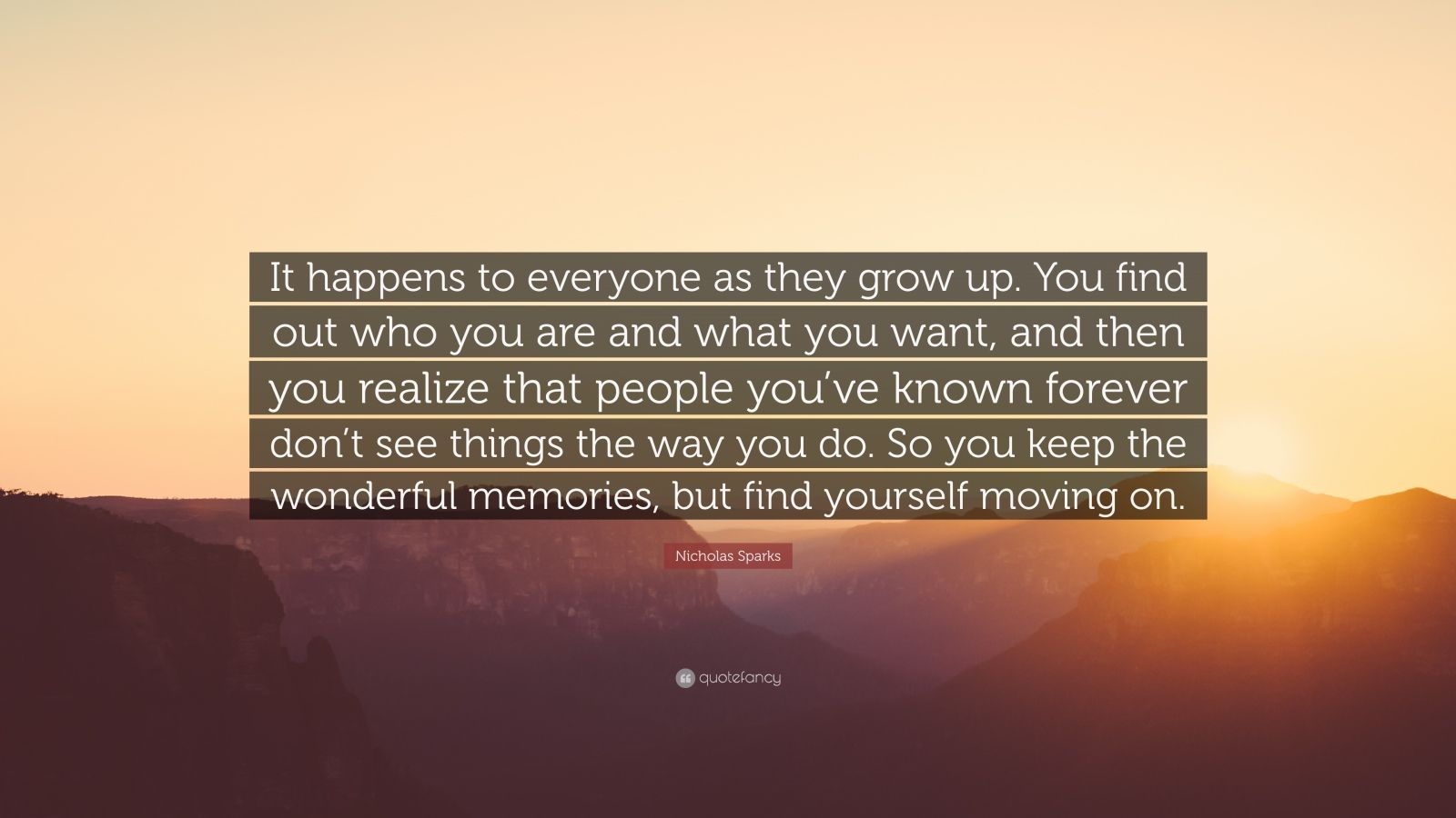 """Nicholas Sparks Quote: """"It happens to everyone as they grow up. You find out who you are and what you want, and then you realize that people you've known forever don't see things the way you do. So you keep the wonderful memories, but find yourself moving on."""""""