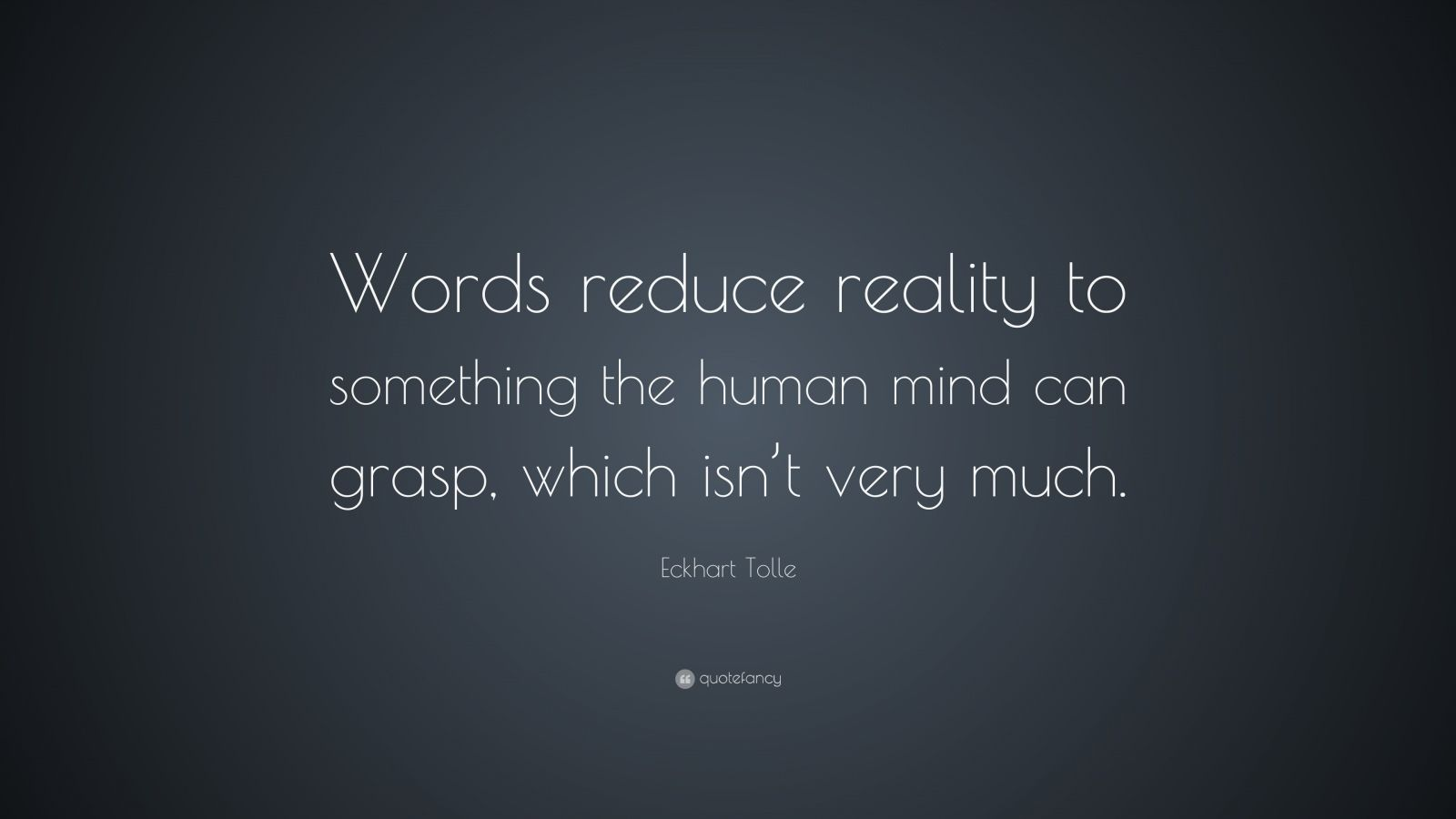 "Eckhart Tolle Quote: ""Words reduce reality to something the human mind can grasp, which isn't very much."""
