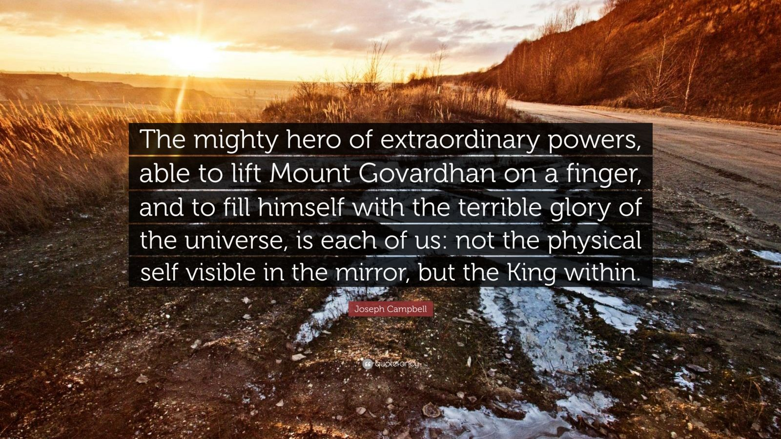 "Joseph Campbell Quote: ""The mighty hero of extraordinary powers, able to lift Mount Govardhan on a finger, and to fill himself with the terrible glory of the universe, is each of us: not the physical self visible in the mirror, but the King within."""