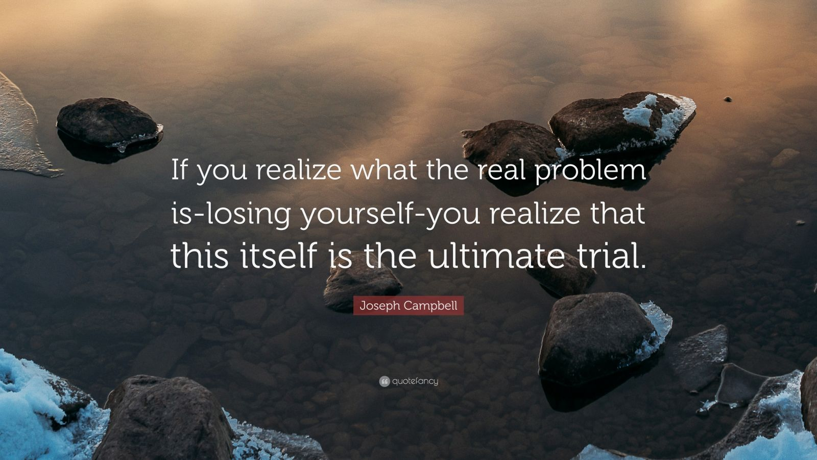 """Joseph Campbell Quote: """"If you realize what the real problem is-losing yourself-you realize that this itself is the ultimate trial."""""""