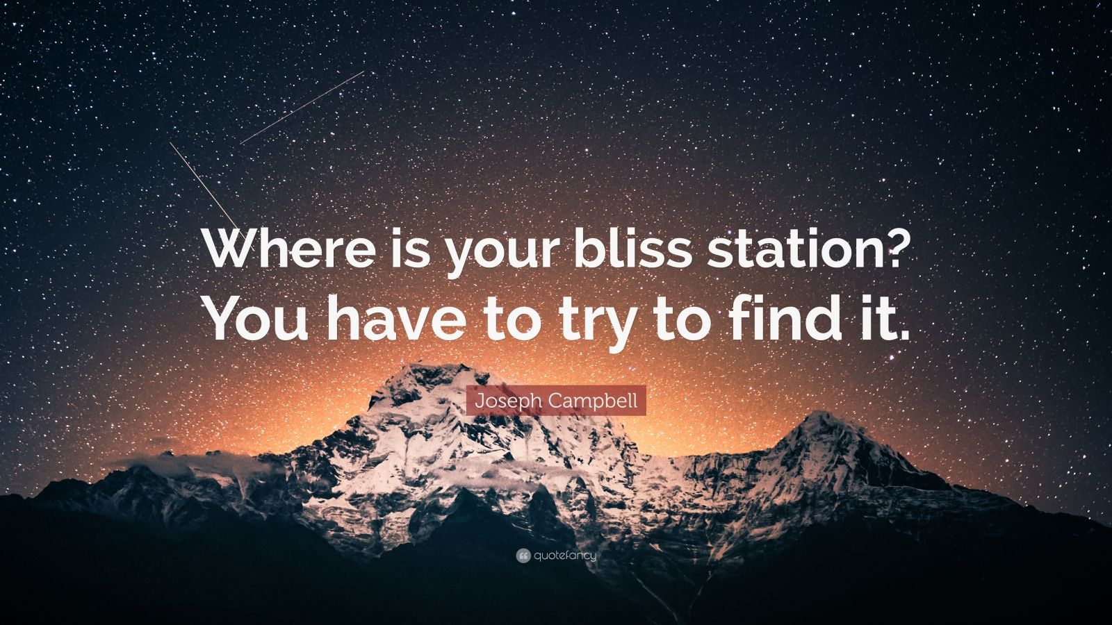 """Joseph Campbell Quote: """"Where is your bliss station? You have to try to find it."""""""