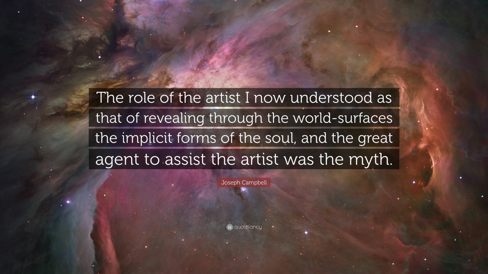 """Joseph Campbell Quote: """"The role of the artist I now understood as that of revealing through the world-surfaces the implicit forms of the soul, and the great agent to assist the artist was the myth."""""""