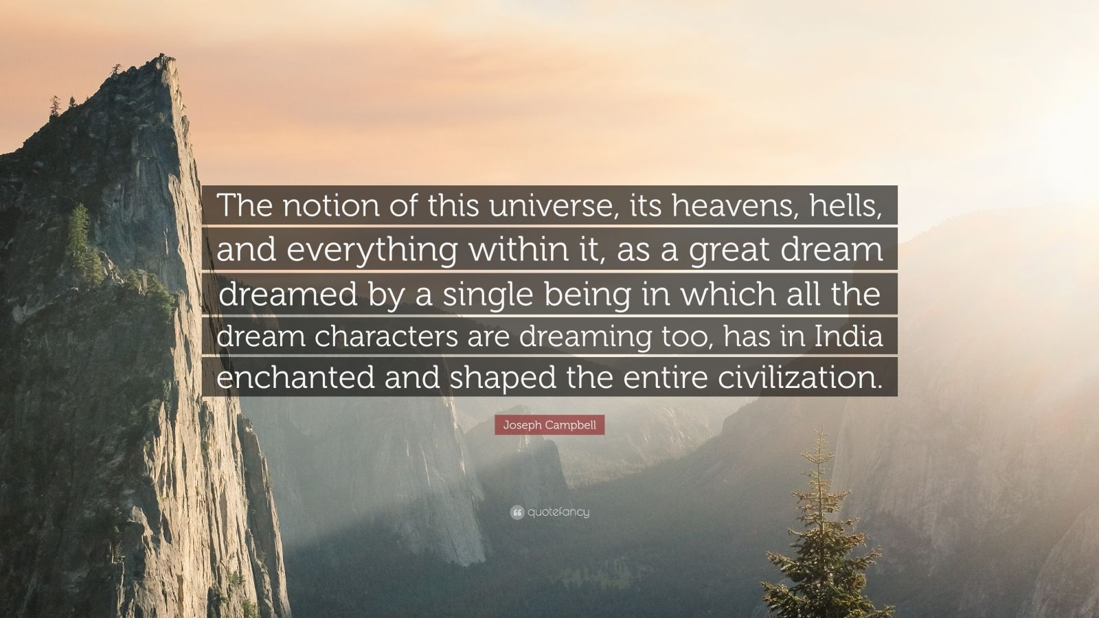"Joseph Campbell Quote: ""The notion of this universe, its heavens, hells, and everything within it, as a great dream dreamed by a single being in which all the dream characters are dreaming too, has in India enchanted and shaped the entire civilization."""