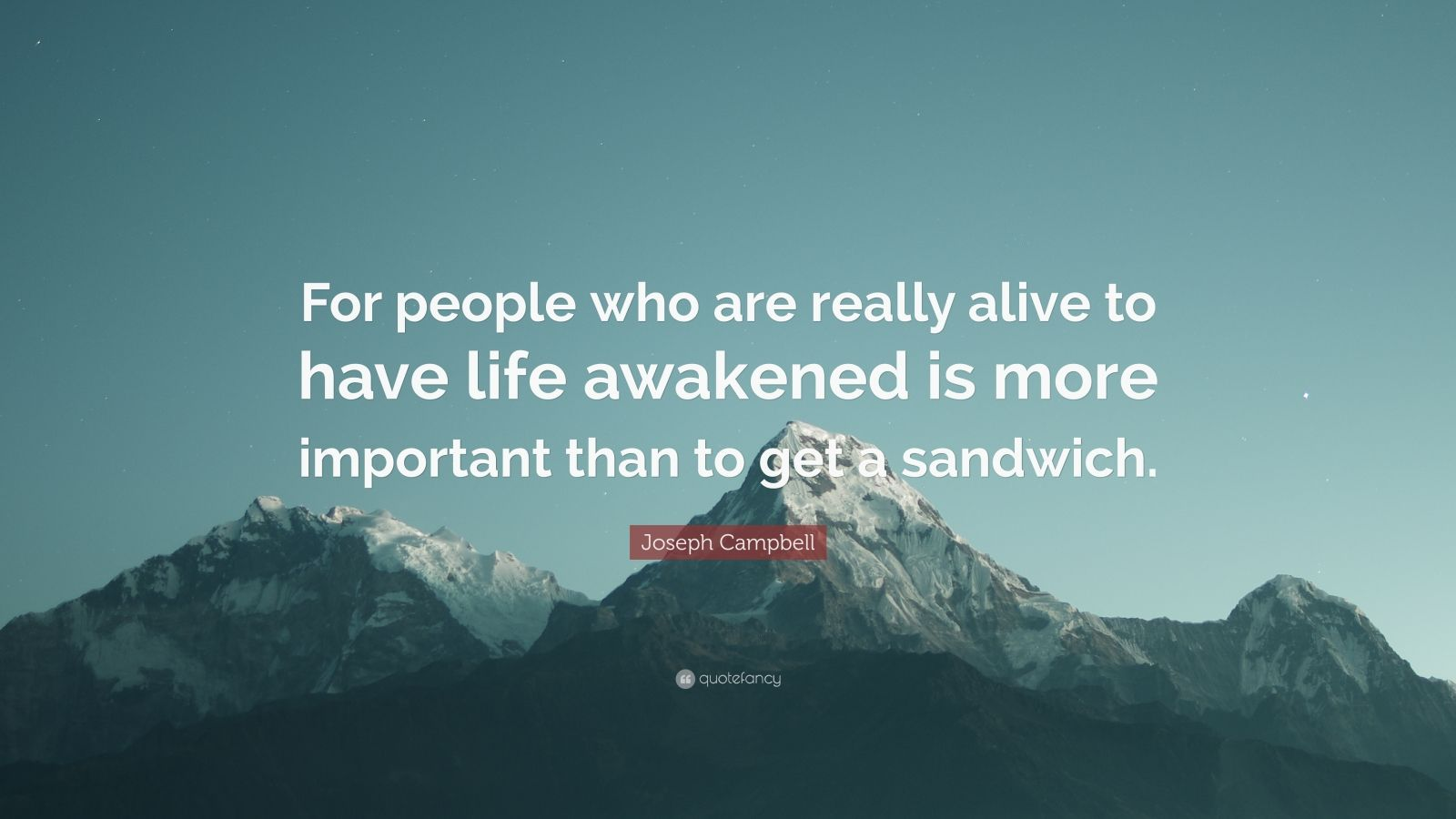 """Joseph Campbell Quote: """"For people who are really alive to have life awakened is more important than to get a sandwich."""""""