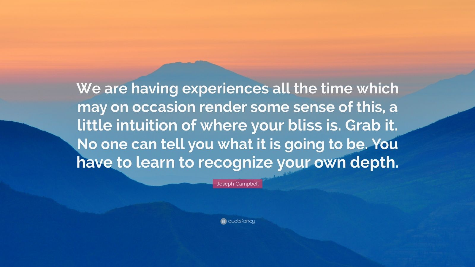 "Joseph Campbell Quote: ""We are having experiences all the time which may on occasion render some sense of this, a little intuition of where your bliss is. Grab it. No one can tell you what it is going to be. You have to learn to recognize your own depth."""