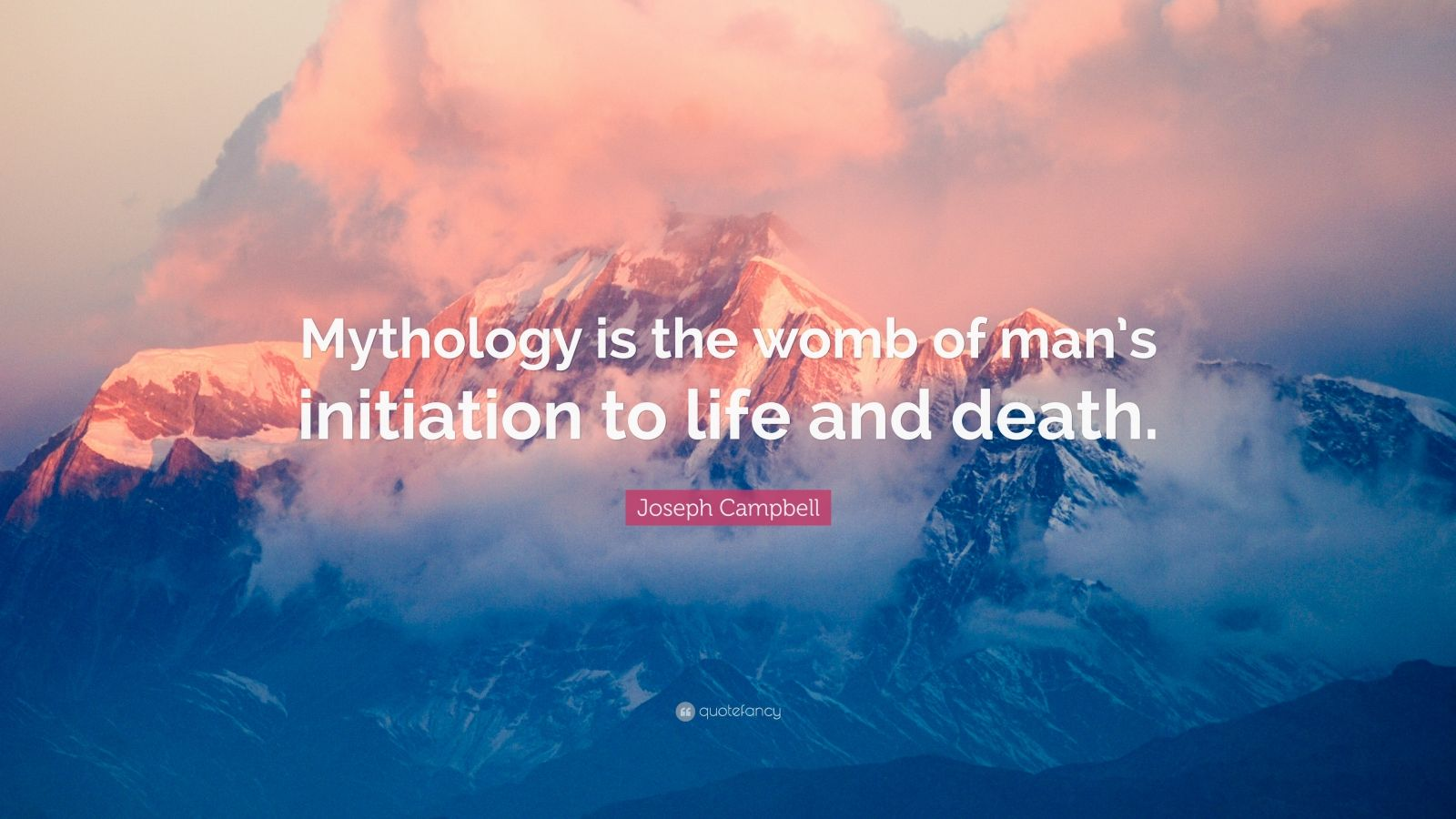 """Joseph Campbell Quote: """"Mythology is the womb of man's initiation to life and death."""""""