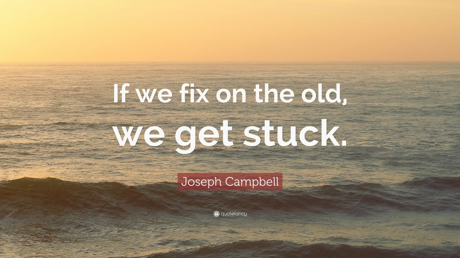 """Joseph Campbell Quote: """"If we fix on the old, we get stuck."""""""