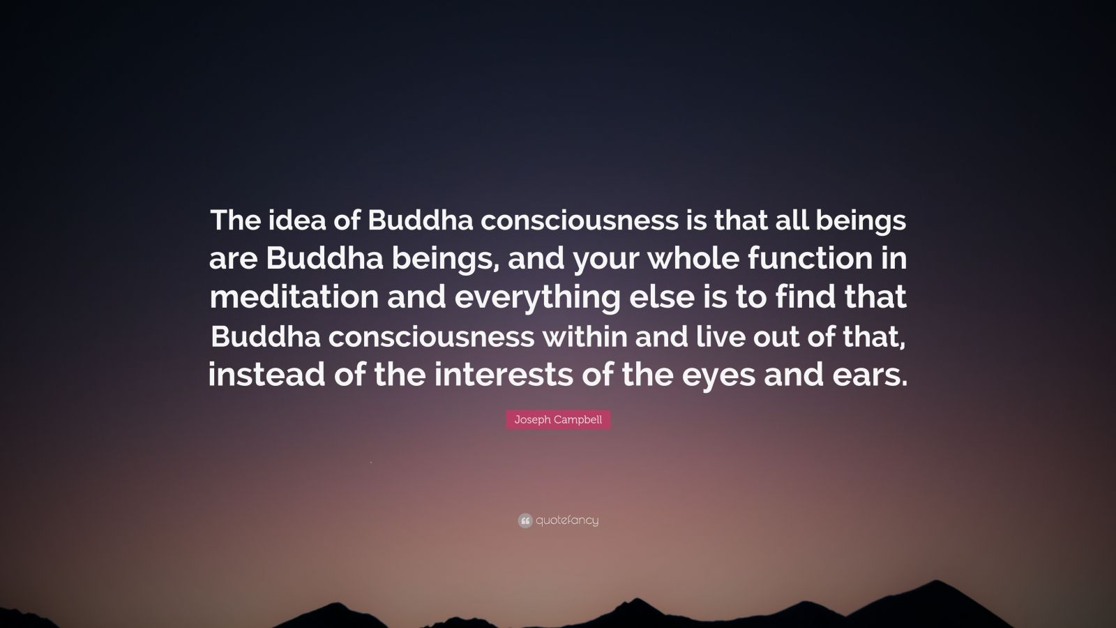 """Joseph Campbell Quote: """"The idea of Buddha consciousness is that all beings are Buddha beings, and your whole function in meditation and everything else is to find that Buddha consciousness within and live out of that, instead of the interests of the eyes and ears."""""""