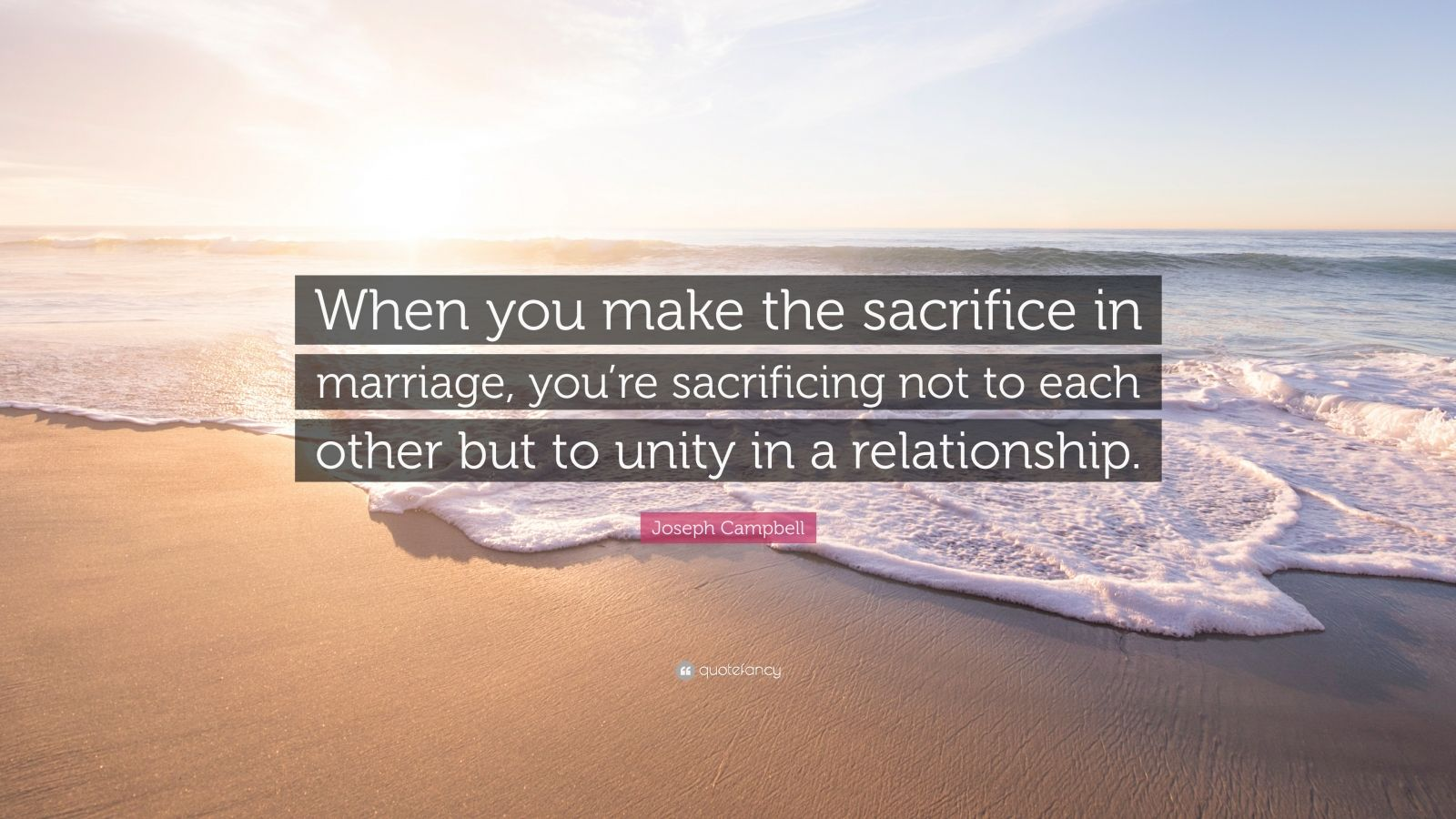 "Joseph Campbell Quote: ""When you make the sacrifice in marriage, you're sacrificing not to each other but to unity in a relationship."""