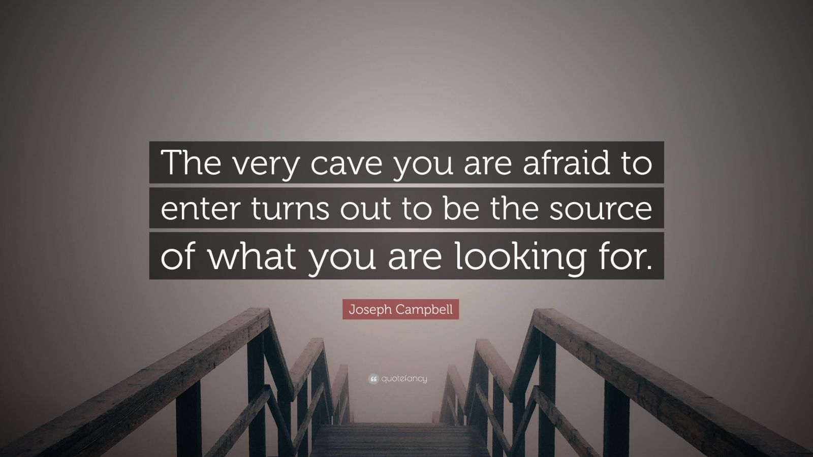 """Joseph Campbell Quote: """"The very cave you are afraid to enter turns out to be the source of what you are looking for."""""""