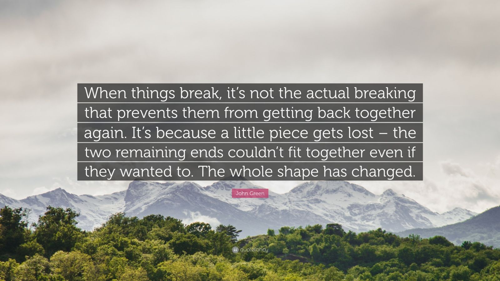 "John Green Quote: ""When things break, it's not the actual breaking that prevents them from getting back together again. It's because a little piece gets lost – the two remaining ends couldn't fit together even if they wanted to. The whole shape has changed."""