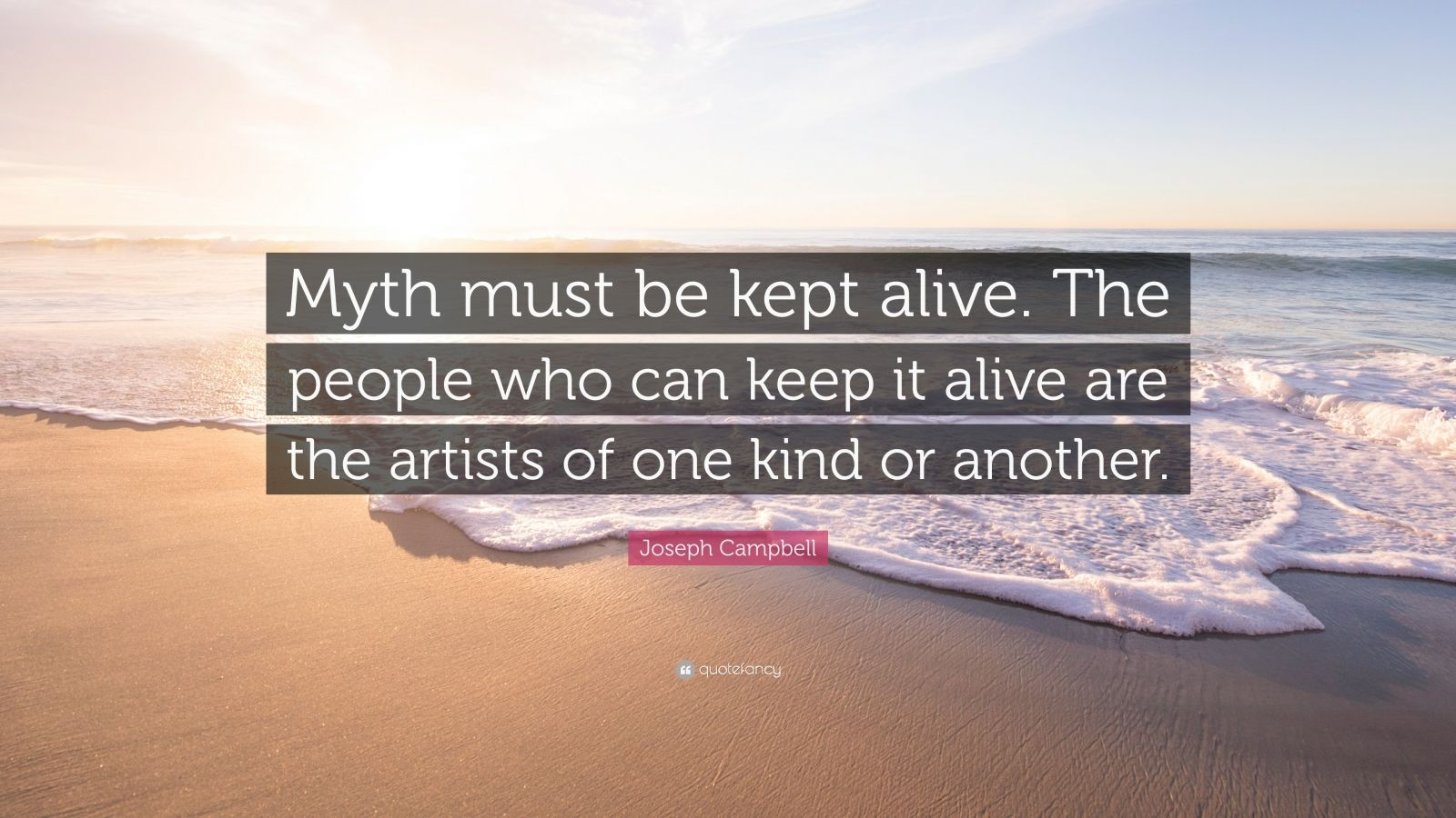 """Joseph Campbell Quote: """"Myth must be kept alive. The people who can keep it alive are the artists of one kind or another."""""""