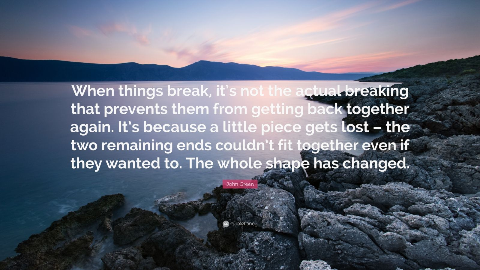 """John Green Quote: """"When things break, it's not the actual breaking that prevents them from getting back together again. It's because a little piece gets lost – the two remaining ends couldn't fit together even if they wanted to. The whole shape has changed."""""""