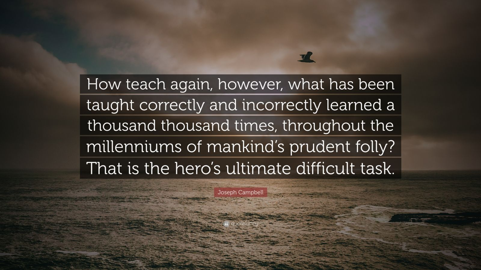 "Joseph Campbell Quote: ""How teach again, however, what has been taught correctly and incorrectly learned a thousand thousand times, throughout the millenniums of mankind's prudent folly? That is the hero's ultimate difficult task."""