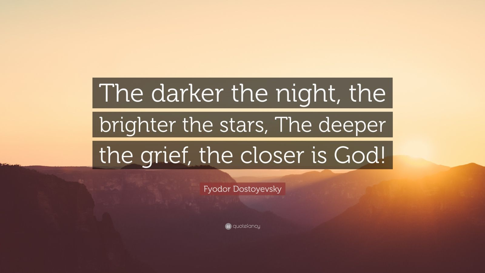 "Fyodor Dostoyevsky Quote: ""The darker the night, the brighter the stars, The deeper the grief, the closer is God!"""