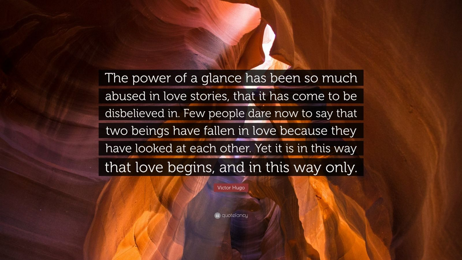 """Victor Hugo Quote: """"The power of a glance has been so much abused in love stories, that it has come to be disbelieved in. Few people dare now to say that two beings have fallen in love because they have looked at each other. Yet it is in this way that love begins, and in this way only."""""""