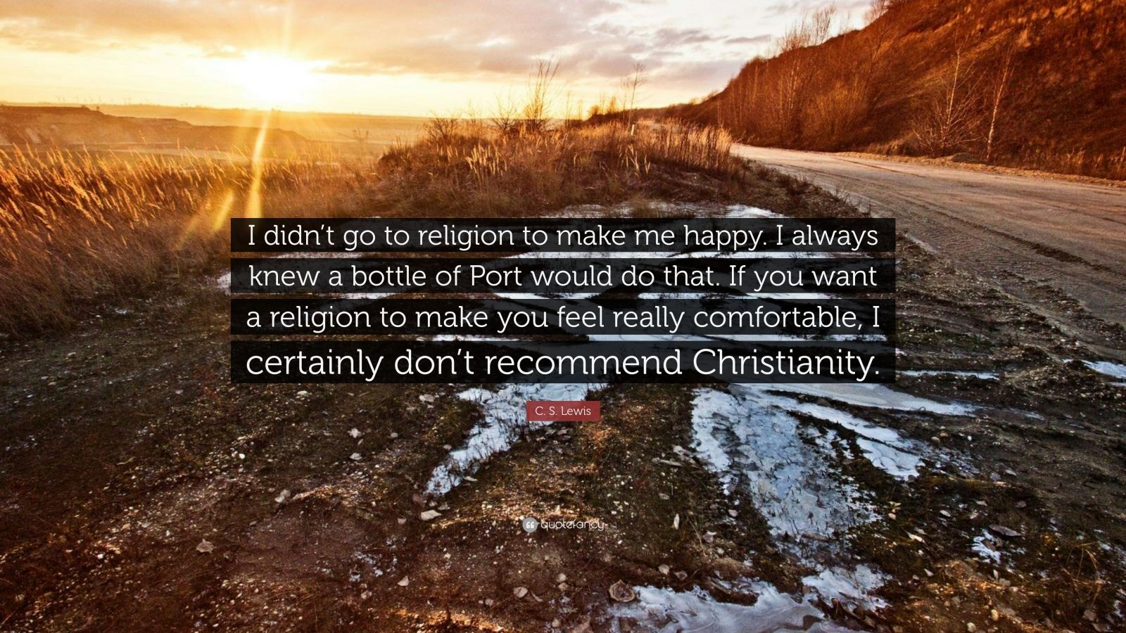 "C. S. Lewis Quote: ""I didn't go to religion to make me happy. I always knew a bottle of Port would do that. If you want a religion to make you feel really comfortable, I certainly don't recommend Christianity."""