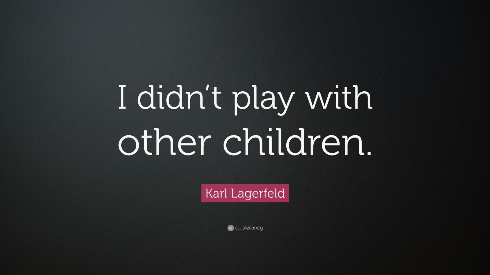 """Karl Lagerfeld Quote: """"I didn't play with other children."""""""