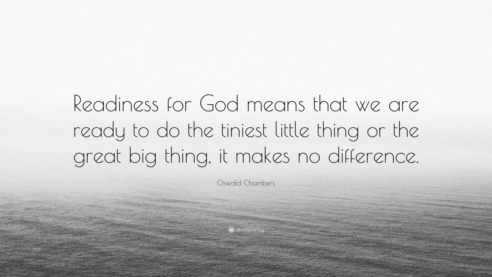 """Oswald Chambers Quote: """"Readiness for God means that we are ready to do the tiniest little thing or the great big thing, it makes no difference."""""""