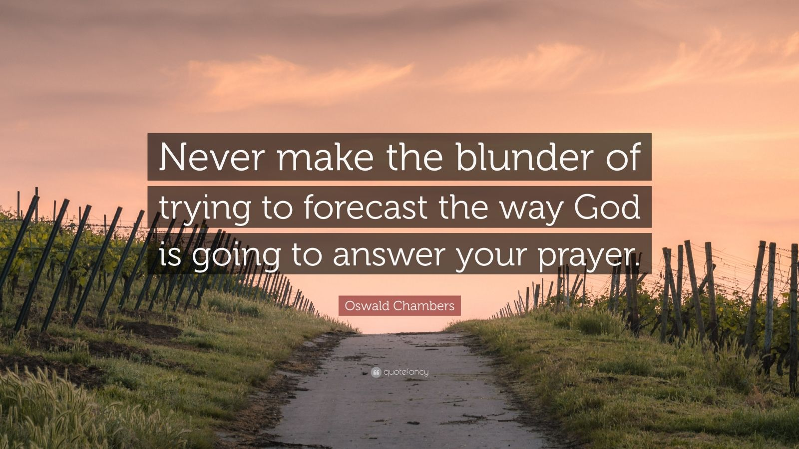 """Oswald Chambers Quote: """"Never make the blunder of trying to forecast the way God is going to answer your prayer."""""""