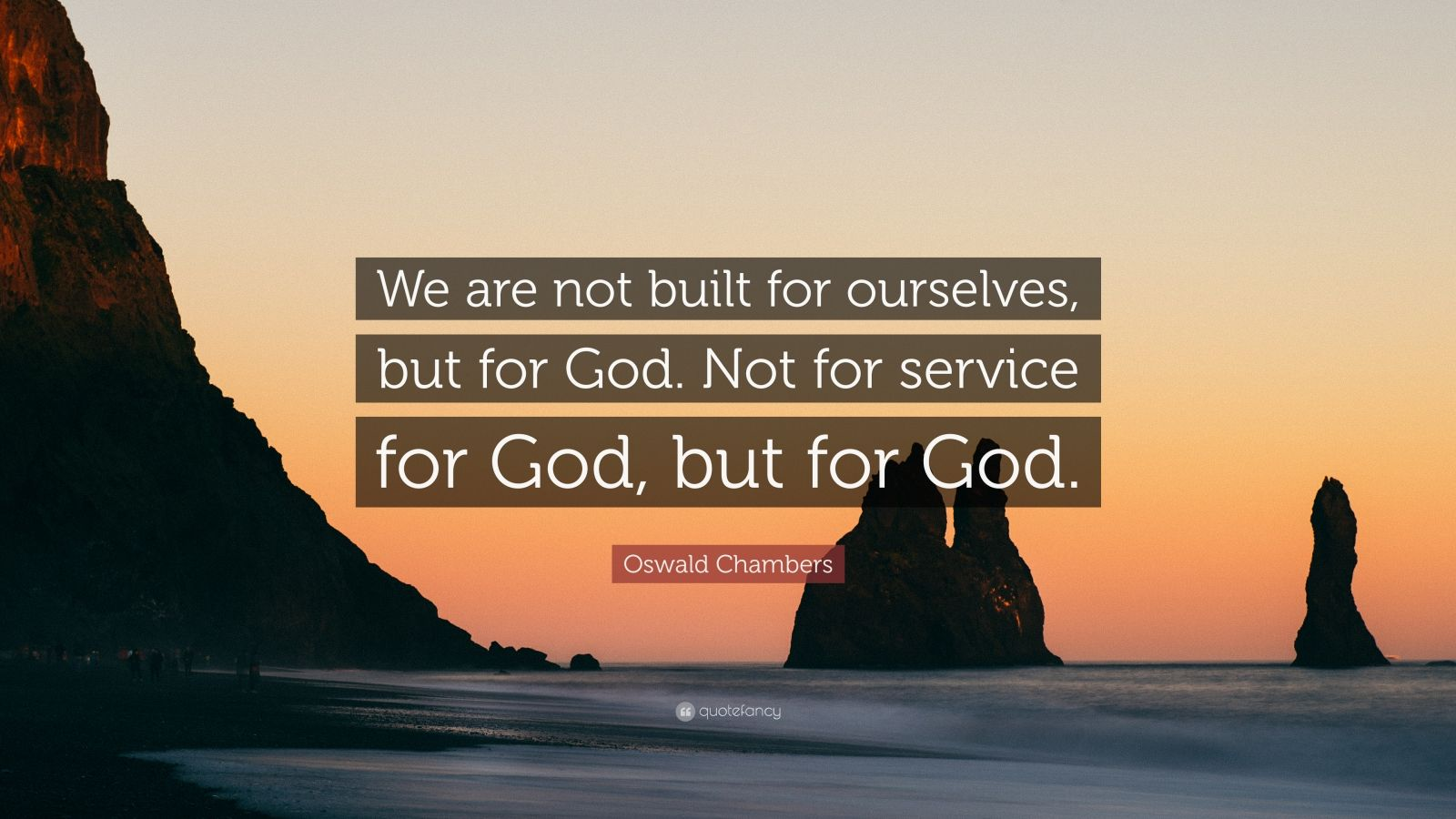"""Oswald Chambers Quote: """"We are not built for ourselves, but for God. Not for service for God, but for God."""""""