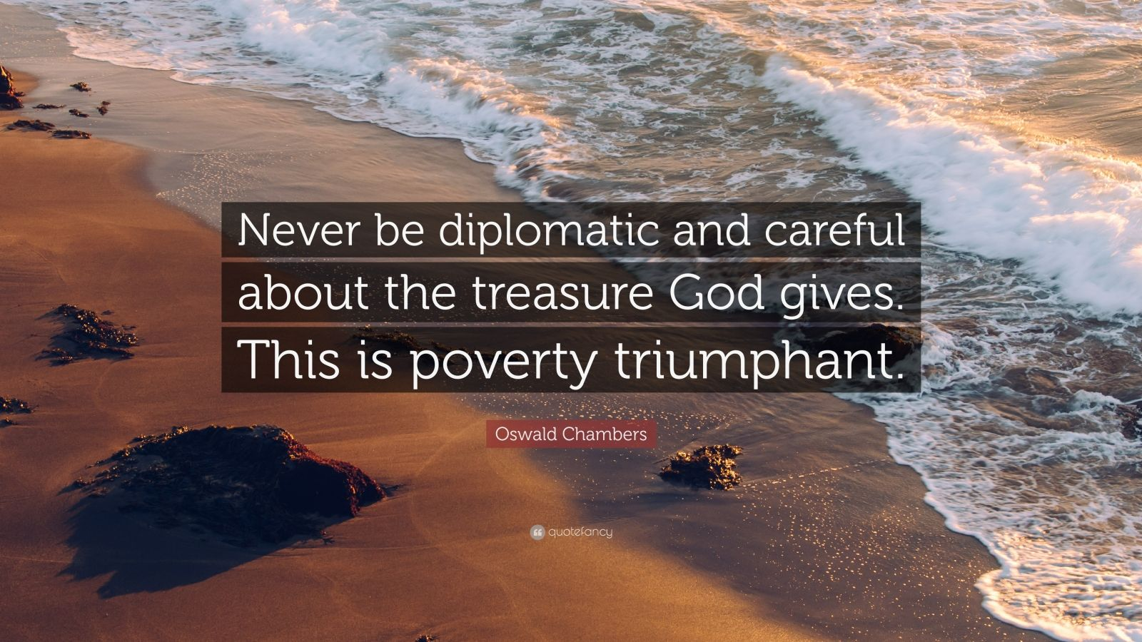 "Oswald Chambers Quote: ""Never be diplomatic and careful about the treasure God gives. This is poverty triumphant."""