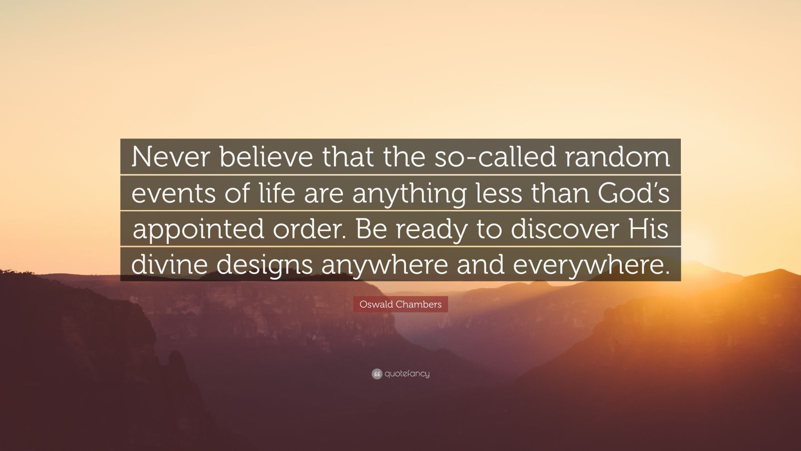 """Oswald Chambers Quote: """"Never believe that the so-called random events of life are anything less than God's appointed order. Be ready to discover His divine designs anywhere and everywhere."""""""