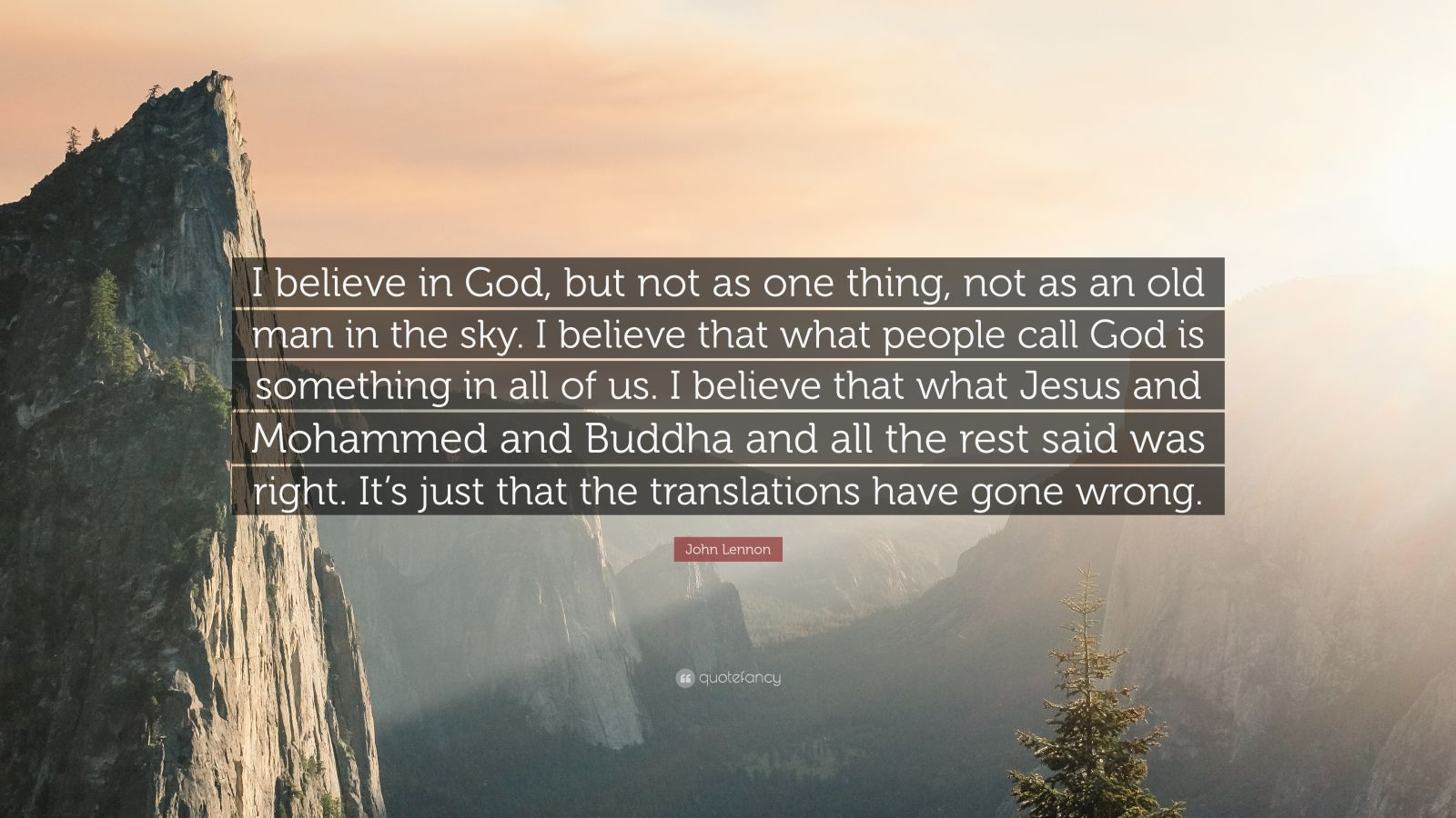 """John Lennon Quote: """"I believe in God, but not as one thing, not as an old man in the sky. I believe that what people call God is something in all of us. I believe that what Jesus and Mohammed and Buddha and all the rest said was right. It's just that the translations have gone wrong."""""""