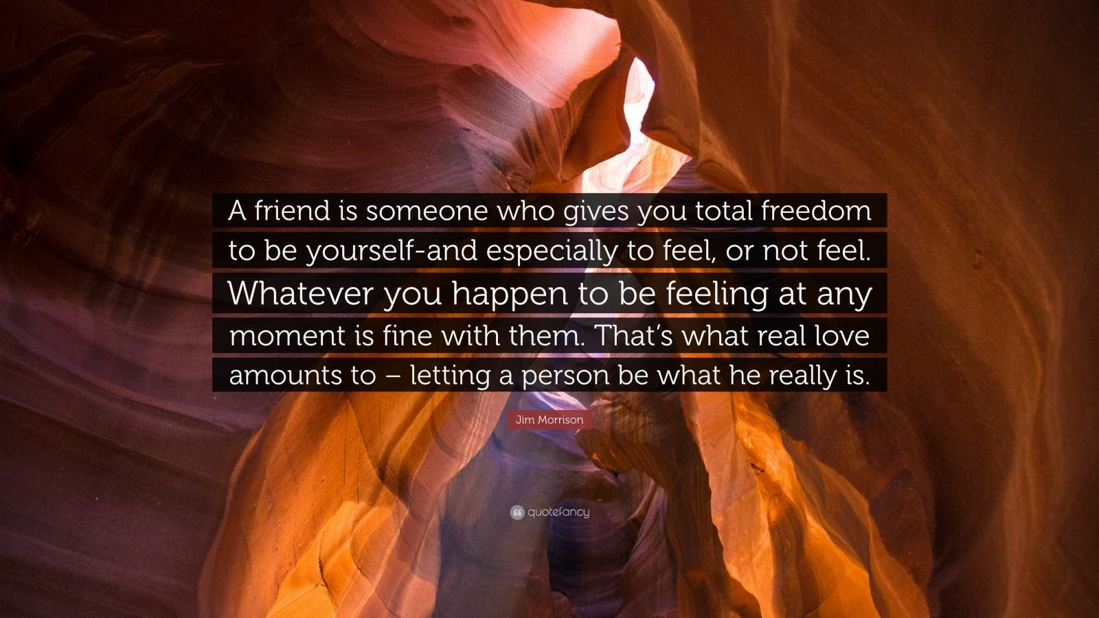 """Jim Morrison Quote: """"A friend is someone who gives you total freedom to be yourself-and especially to feel, or not feel. Whatever you happen to be feeling at any moment is fine with them. That's what real love amounts to – letting a person be what he really is."""""""