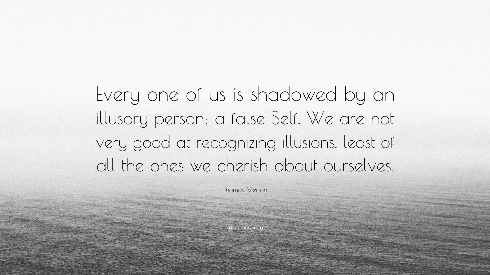 "Thomas Merton Quote: ""Every one of us is shadowed by an illusory person: a false Self. We are not very good at recognizing illusions, least of all the ones we cherish about ourselves."""