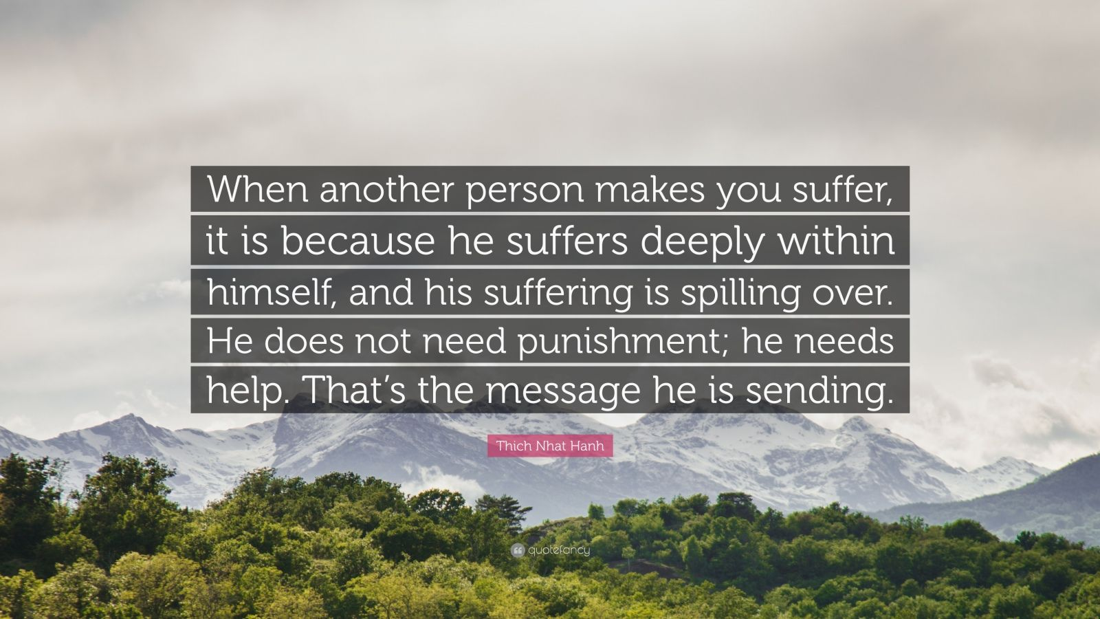 """Thich Nhat Hanh Quote: """"When another person makes you suffer, it is because he suffers deeply within himself, and his suffering is spilling over. He does not need punishment; he needs help. That's the message he is sending."""""""