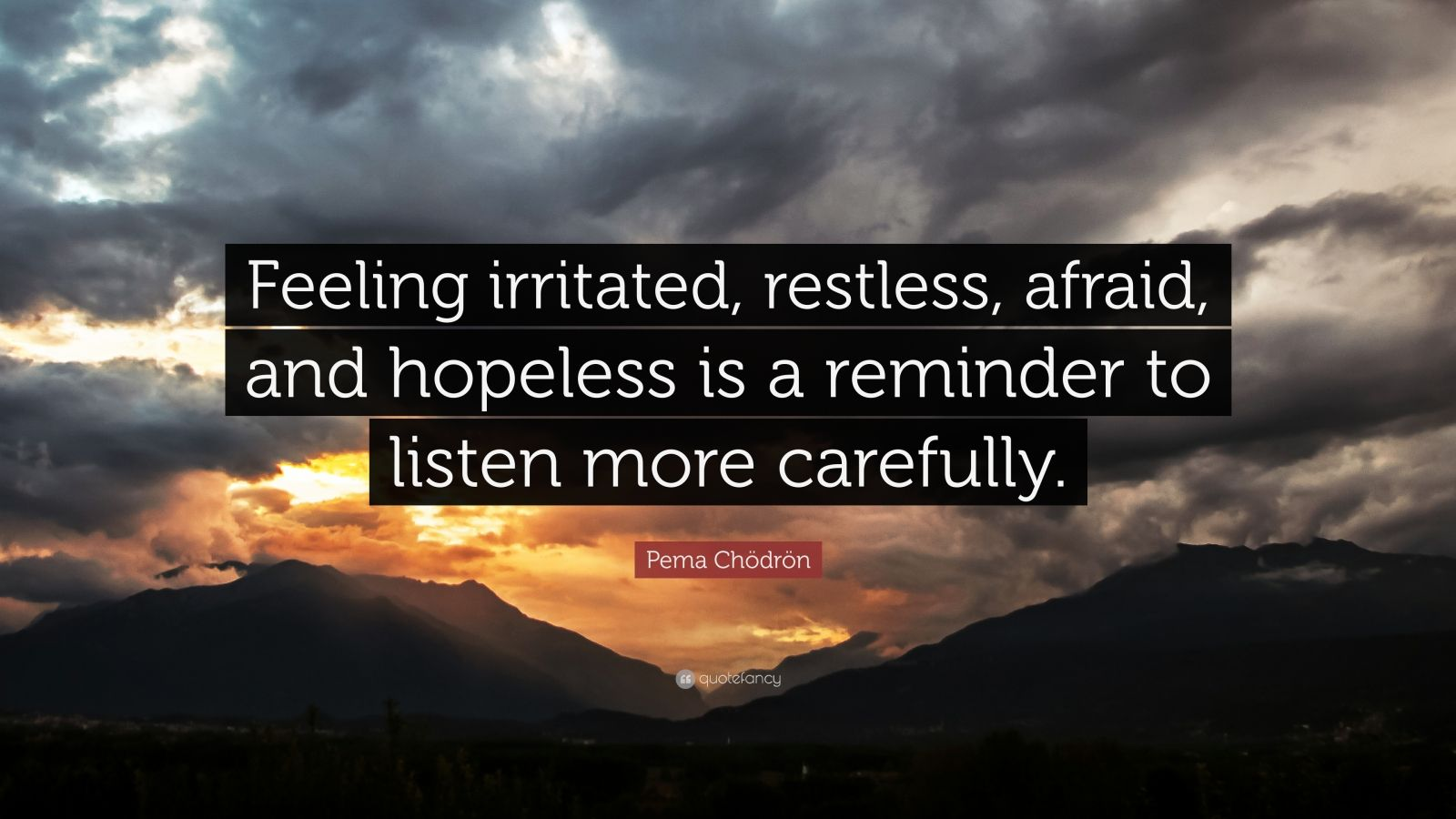 """Pema Chödrön Quote: """"Feeling irritated, restless, afraid, and hopeless is a reminder to listen more carefully."""""""
