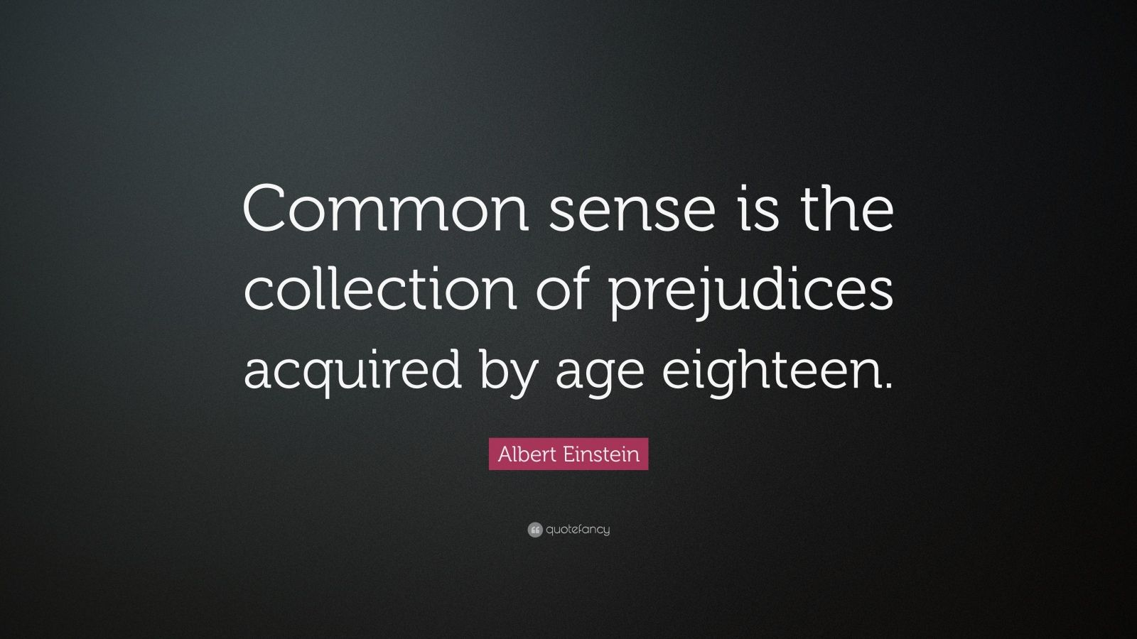 "Albert Einstein Quote: ""Common sense is the collection of prejudices acquired by age eighteen."""