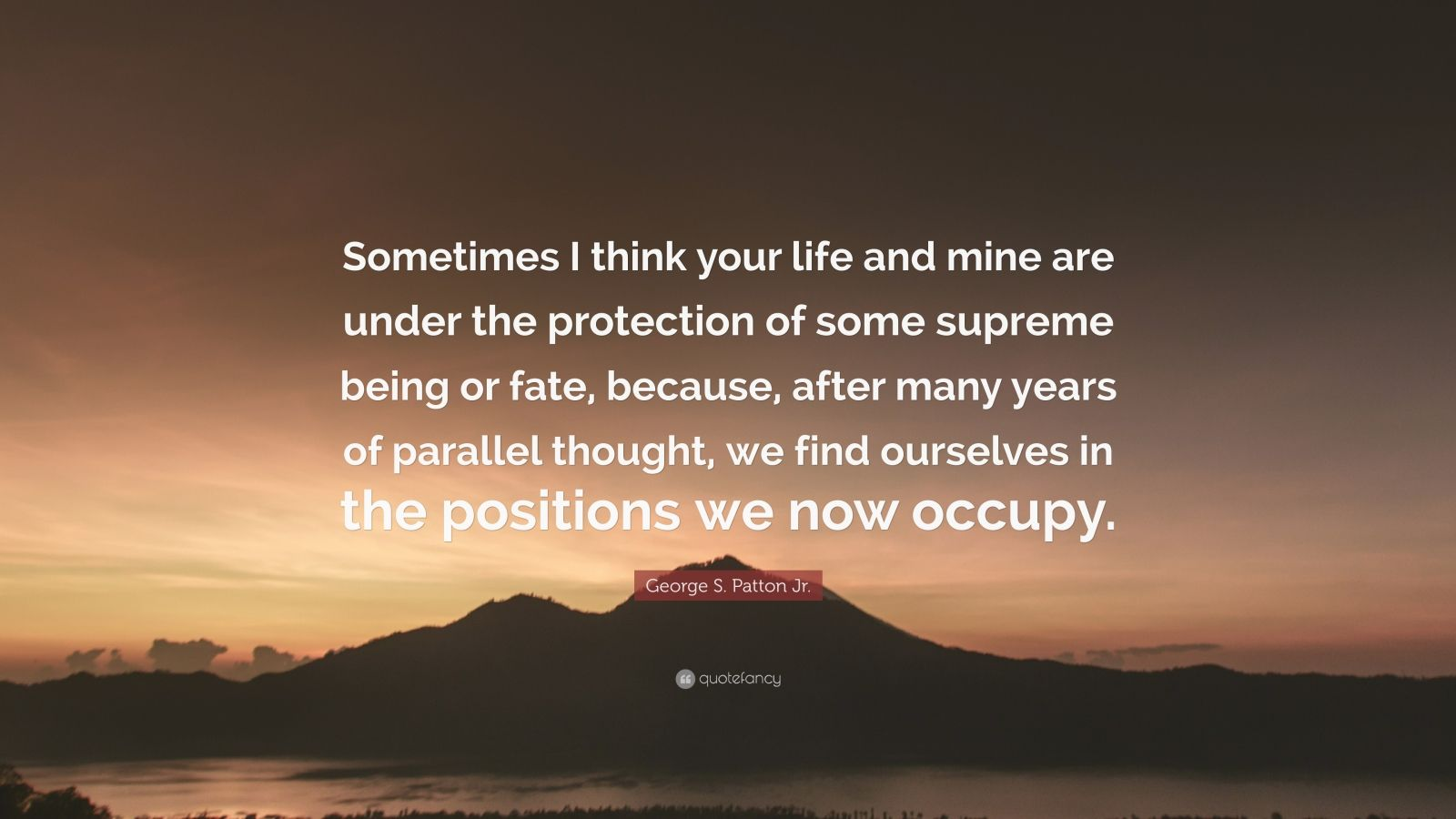 """George S. Patton Jr. Quote: """"Sometimes I think your life and mine are under the protection of some supreme being or fate, because, after many years of parallel thought, we find ourselves in the positions we now occupy."""""""